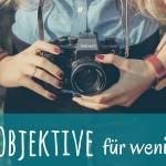 4 Tipps für gute und günstige Objektive